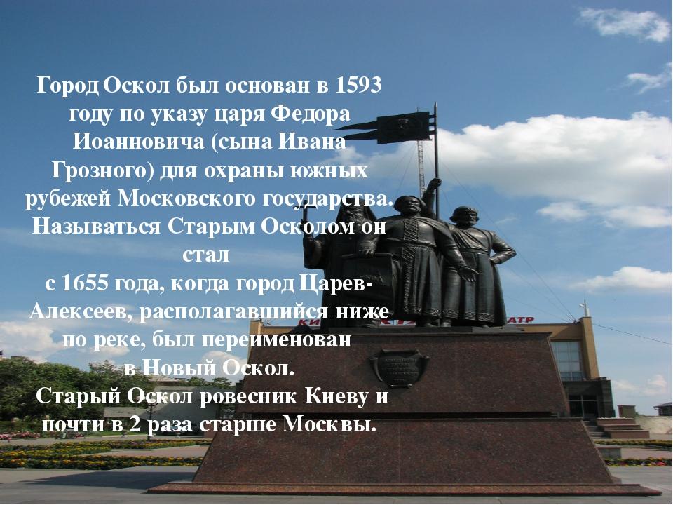 Город Оскол был основан в 1593 году по указу царя Федора Иоанновича (сына Ива...