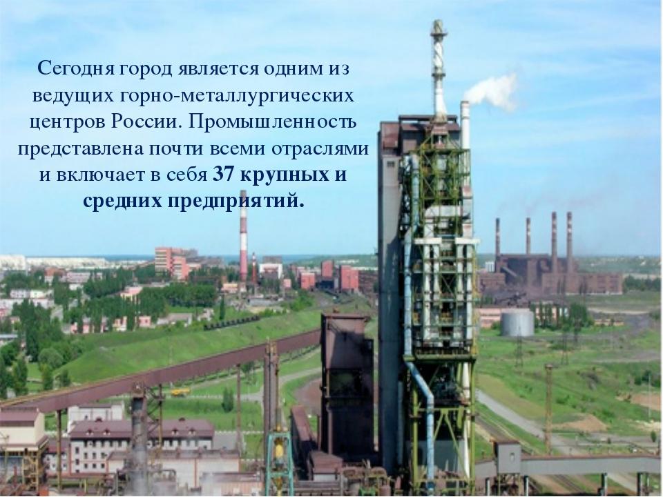 Сегодня город является одним из ведущих горно-металлургических центров России...