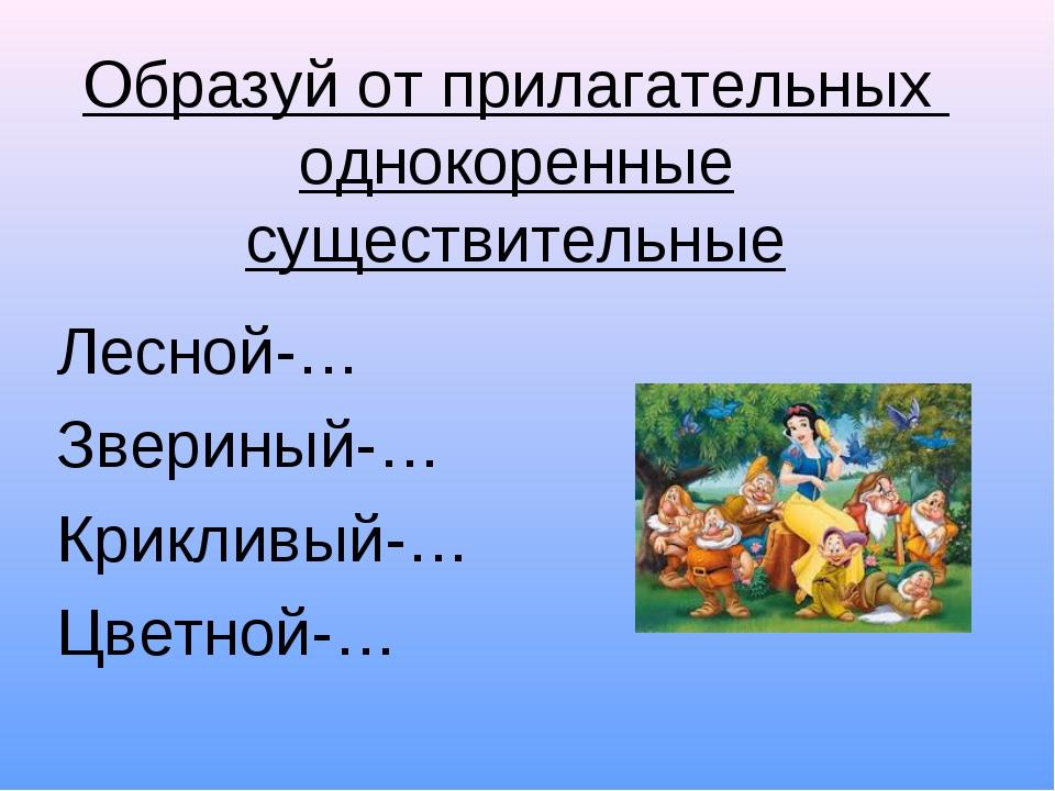 Образуй от прилагательных однокоренные существительные Лесной-… Звериный-… Кр...
