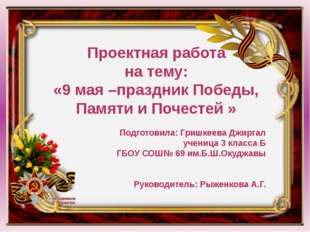 Проектная работа на тему: «9 мая –праздник Победы, Памяти и Почестей » Подго