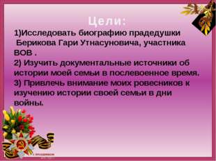 Цели: 1)Исследовать биографию прадедушки Берикова Гари Утнасуновича, участни