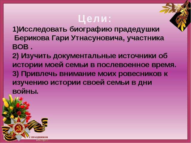 Цели: 1)Исследовать биографию прадедушки Берикова Гари Утнасуновича, участни...