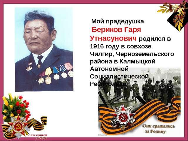 Мой прадедушка Бериков Гаря Утнасунович родился в 1916 году в совхозе Чилгир...