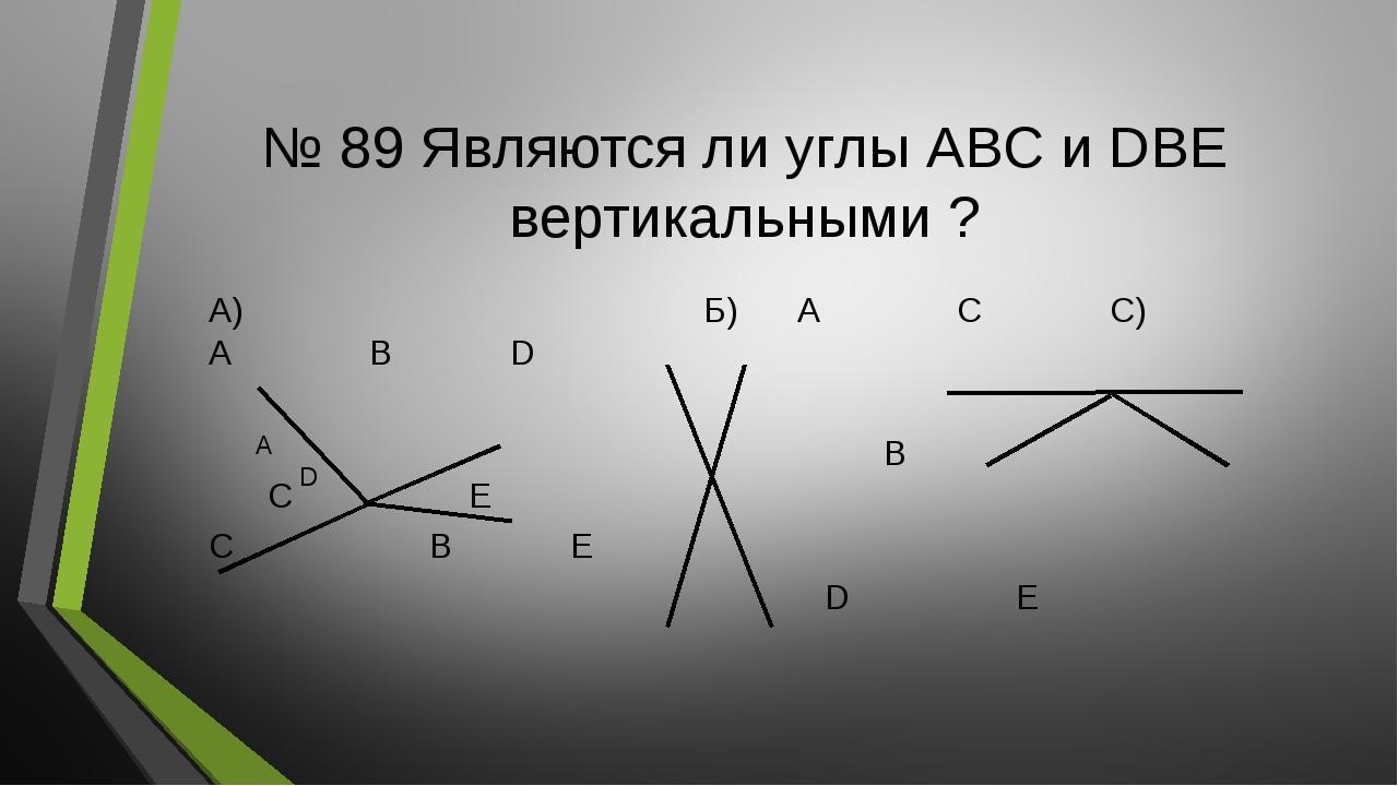 № 89 Являются ли углы АВС и DBE вертикальными ? А) Б) А С C) А В D В С Е C B...