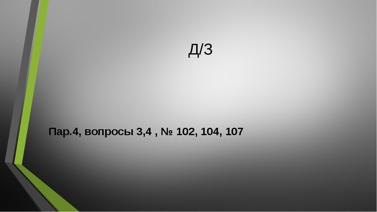 Д/З Пар.4, вопросы 3,4 , № 102, 104, 107