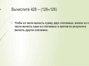 Вычислите 428 – (128+126) Чтобы из числа вычесть сумму двух слагаемых, можно