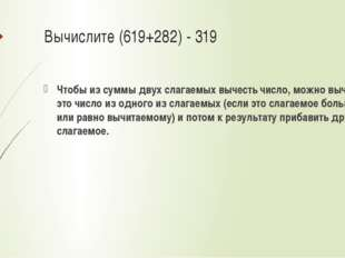 Вычислите (619+282) - 319 Чтобы из суммы двух слагаемых вычесть число, можно