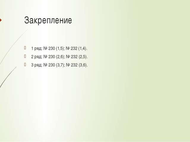 Закрепление 1 ряд: № 230 (1,5); № 232 (1,4). 2 ряд: № 230 (2,6); № 232 (2,5)....