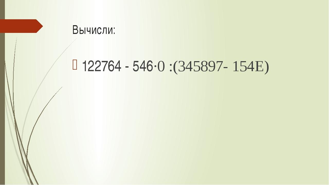 Вычисли: 122764 - 546·0 :(345897- 154Е)