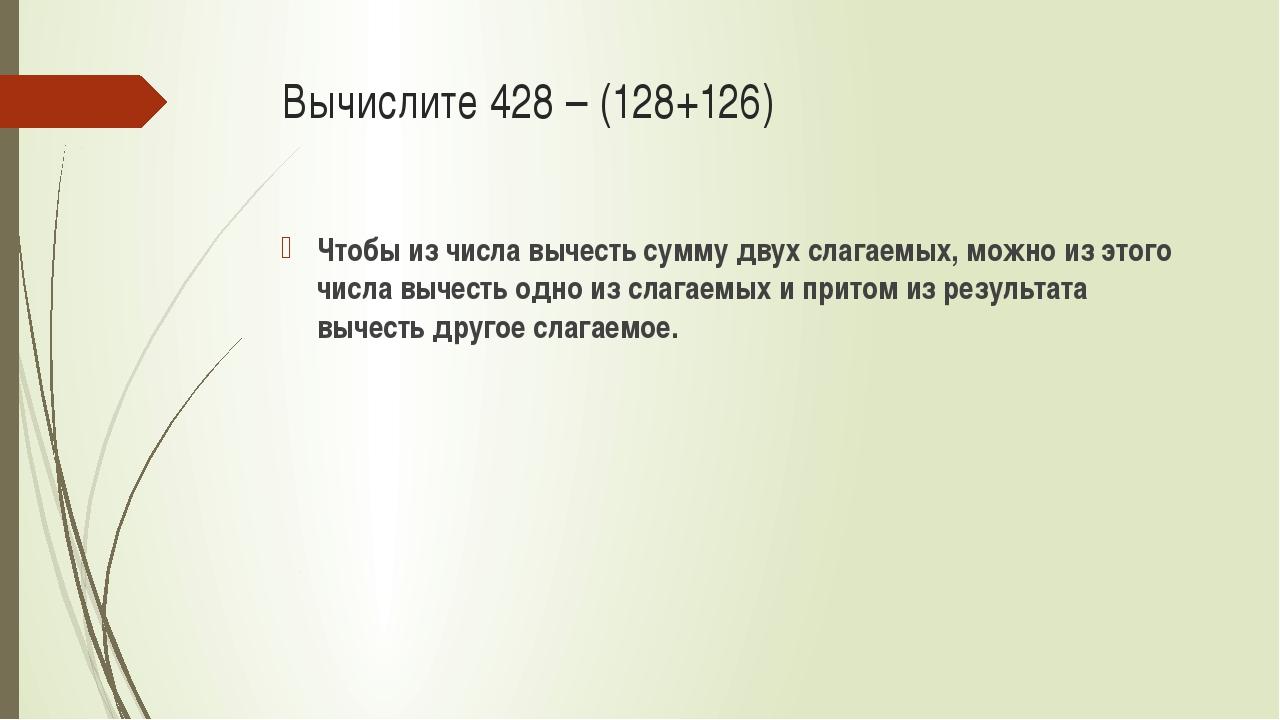 Вычислите 428 – (128+126) Чтобы из числа вычесть сумму двух слагаемых, можно...