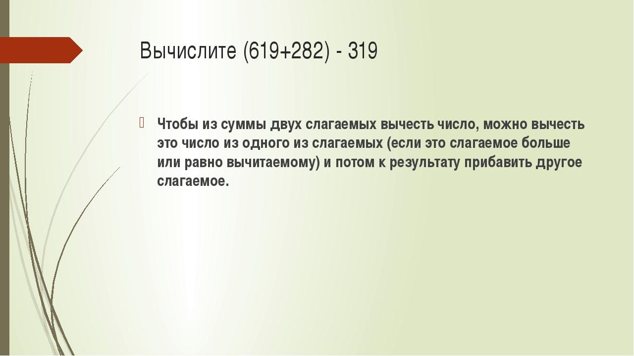Вычислите (619+282) - 319 Чтобы из суммы двух слагаемых вычесть число, можно...