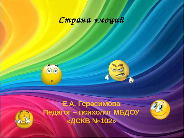 Страна эмоций . Е.А. Герасимова Педагог – психолог МБДОУ «ДСКВ №102»