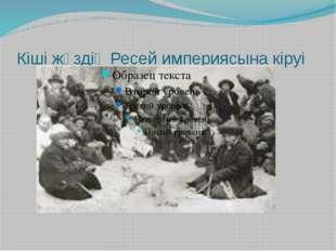 Кіші жүздің Ресей империясына кіруі Кіші жүздің Ресей империясының құрамына к