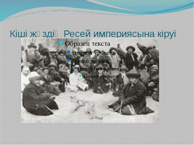 Кіші жүздің Ресей империясына кіруі Кіші жүздің Ресей империясының құрамына к...