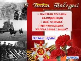 Викторина Ұлы Отан соғысы жылдарында Қазақстандық партизандардың жалпы саны қ