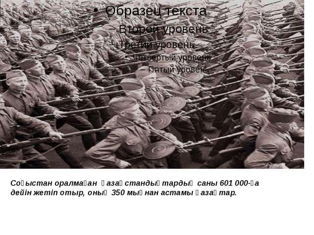 Соғыстан оралмаған қазақстандықтардың саны 601 000-ға дейін жетіп отыр, оның...
