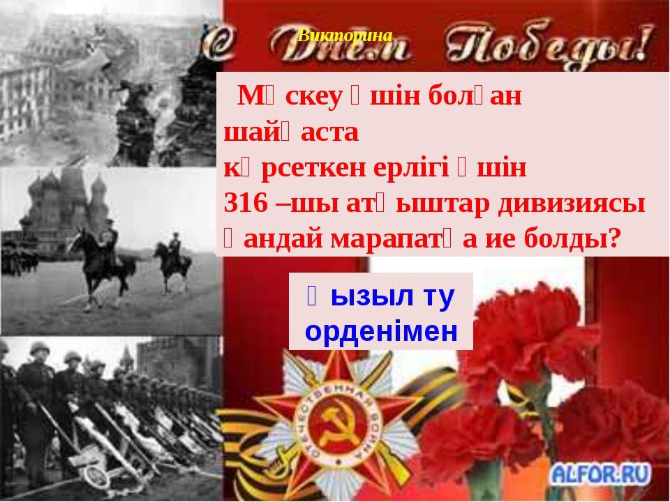 Викторина Мәскеу үшін болған шайқаста көрсеткен ерлігі үшін 316 –шы атқыштар...