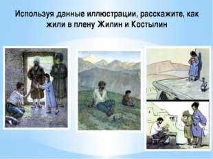 Используя данные иллюстрации, расскажите, как жили в плену Жилин и Костылин