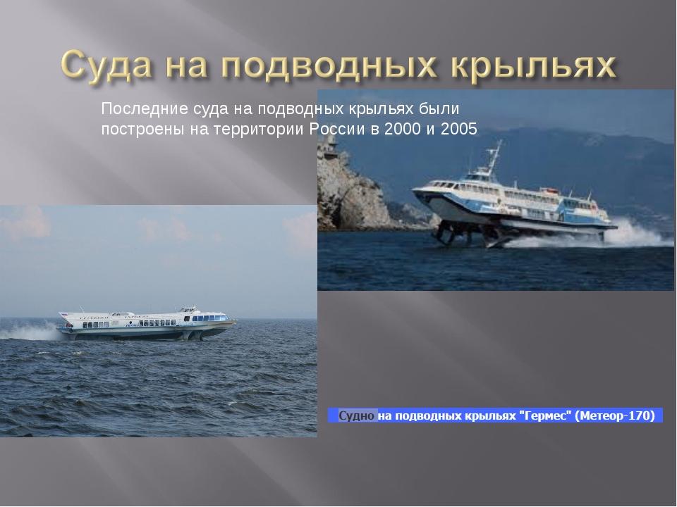 Последние суда на подводных крыльях были построены на территории России в 200...