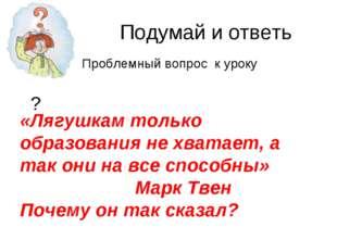 Подумай и ответь ? «Лягушкам только образования не хватает, а так они на все