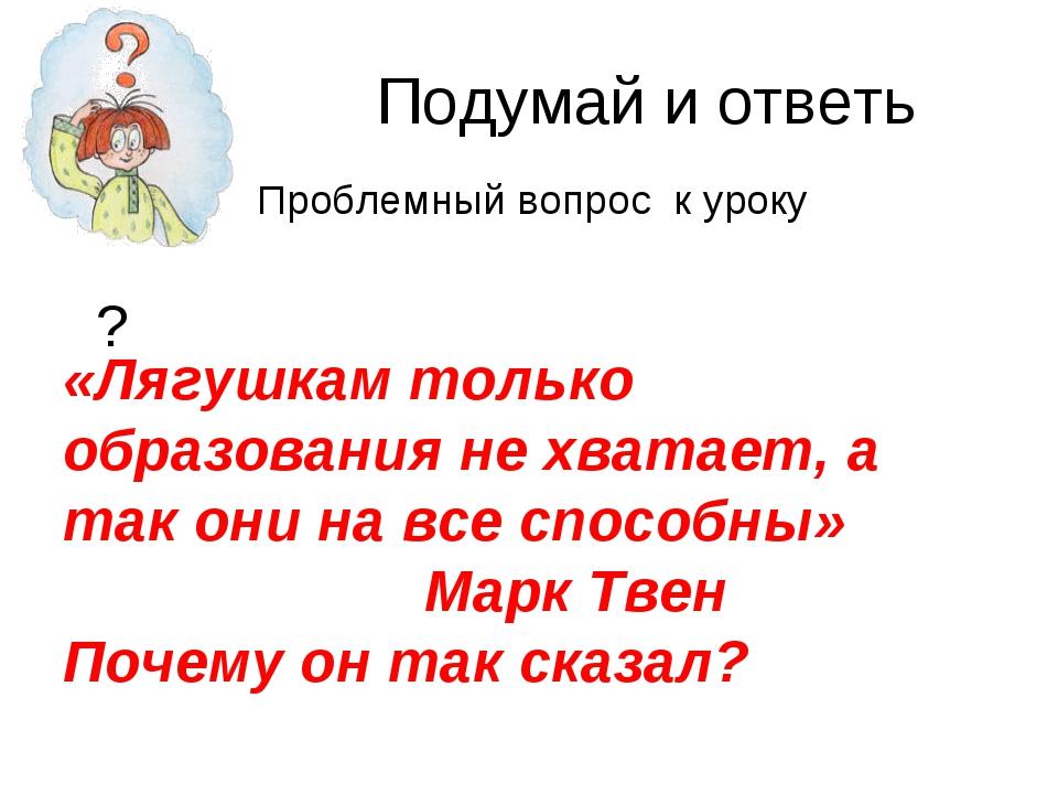 Подумай и ответь ? «Лягушкам только образования не хватает, а так они на все...