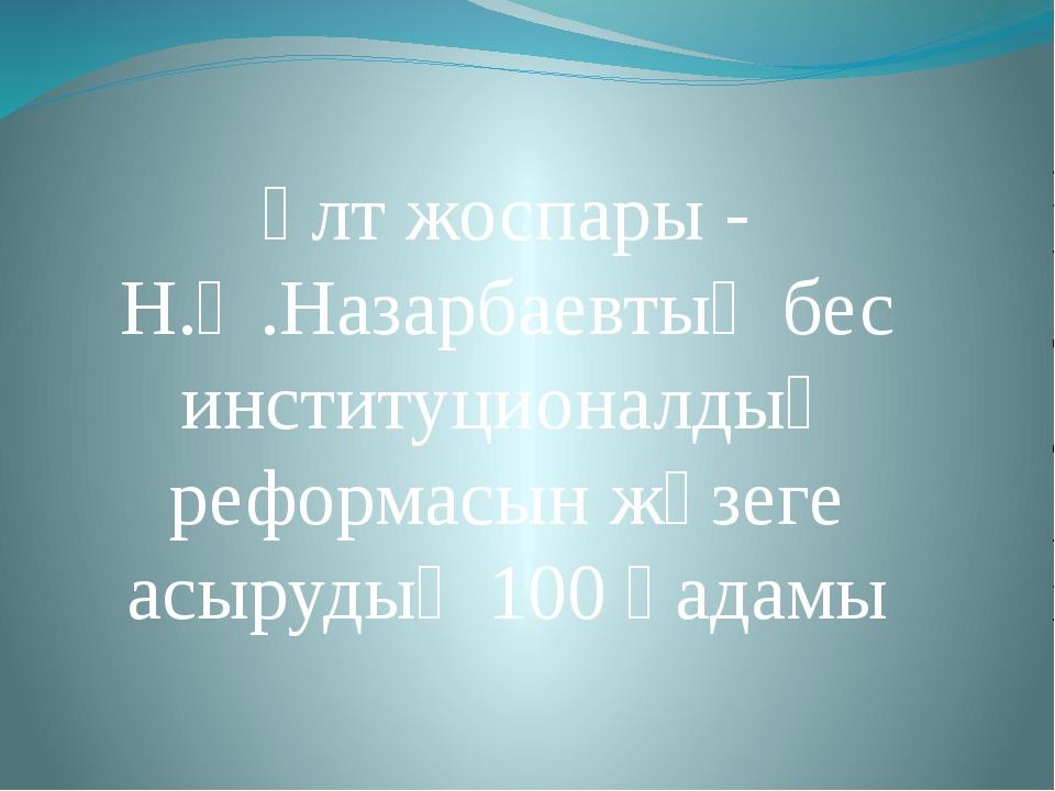 Ұлт жоспары - Н.Ә.Назарбаевтың бес институционалдық реформасын жүзеге асыруды...