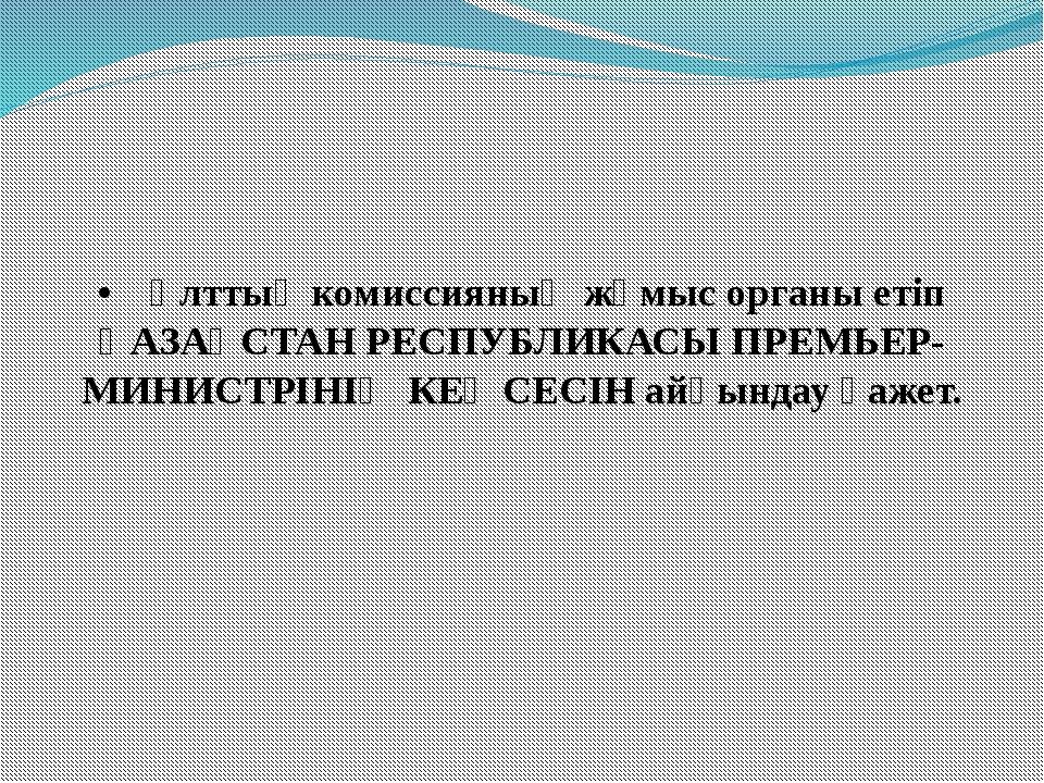 •Ұлттық комиссияның жұмыс органы етіп ҚАЗАҚСТАН РЕСПУБЛИКАСЫ ПРЕМЬЕР-МИНИСТР...
