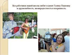 Все работники нашей школы любят и ценят Галину Павловну за дружелюбность, жиз