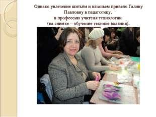 Однако увлечение шитьём и вязаньем привело Галину Павловну в педагогику, в пр