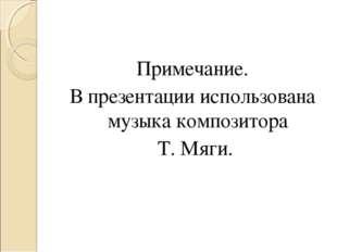 Примечание. В презентации использована музыка композитора Т. Мяги.