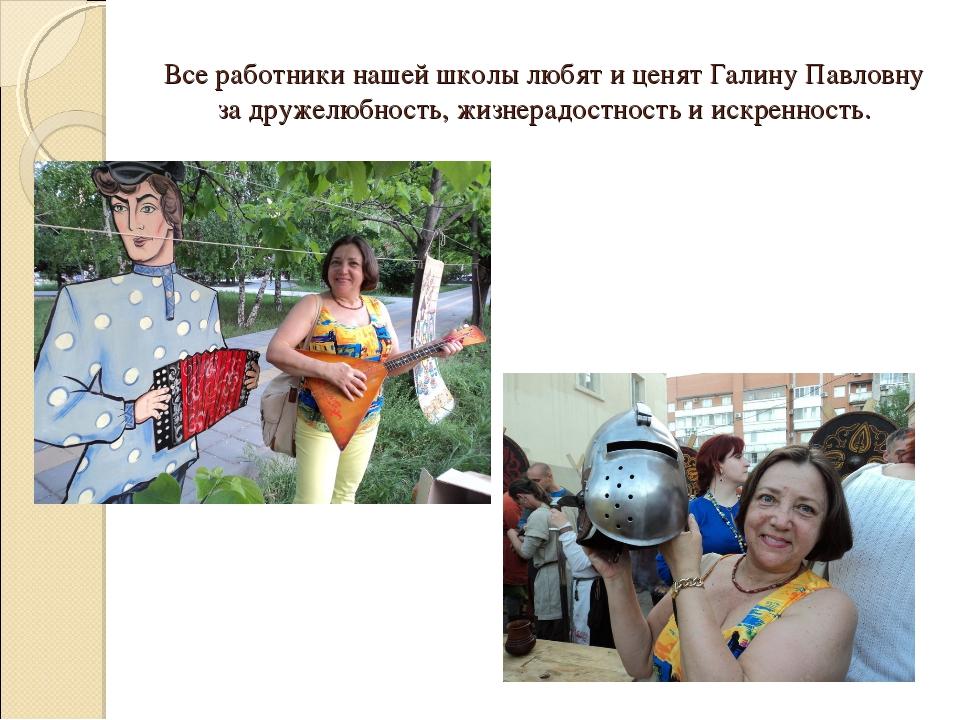Все работники нашей школы любят и ценят Галину Павловну за дружелюбность, жиз...
