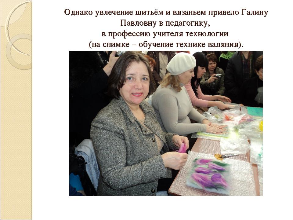 Однако увлечение шитьём и вязаньем привело Галину Павловну в педагогику, в пр...