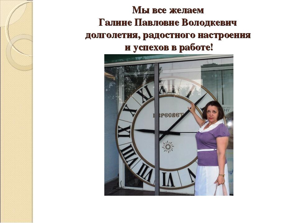 Мы все желаем Галине Павловне Володкевич долголетия, радостного настроения и...