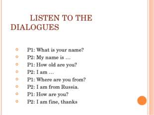 LISTEN TO THE DIALOGUES P1: What is your name? P2: My name is … P1: How old