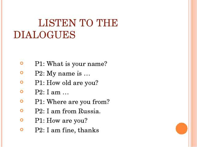 LISTEN TO THE DIALOGUES P1: What is your name? P2: My name is … P1: How old...