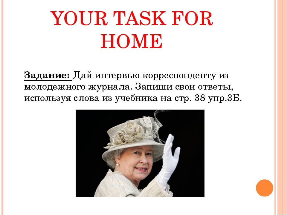 YOUR TASK FOR HOME Задание: Дай интервью корреспонденту из молодежного журнал...