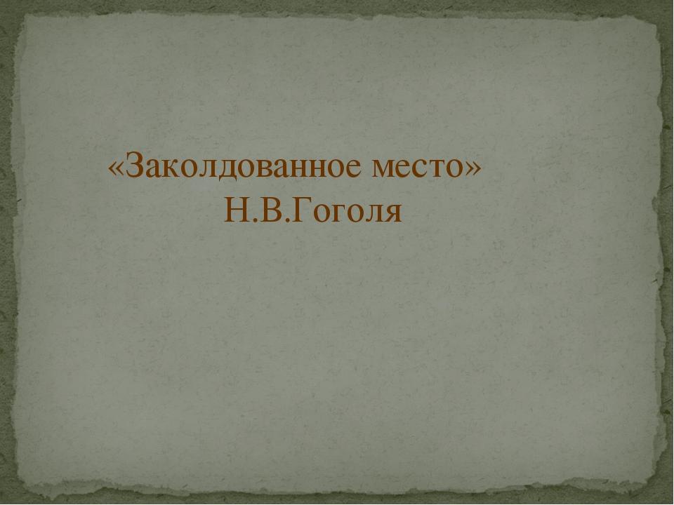 «Заколдованное место» Н.В.Гоголя