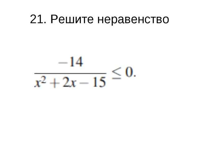 21. Решите неравенство