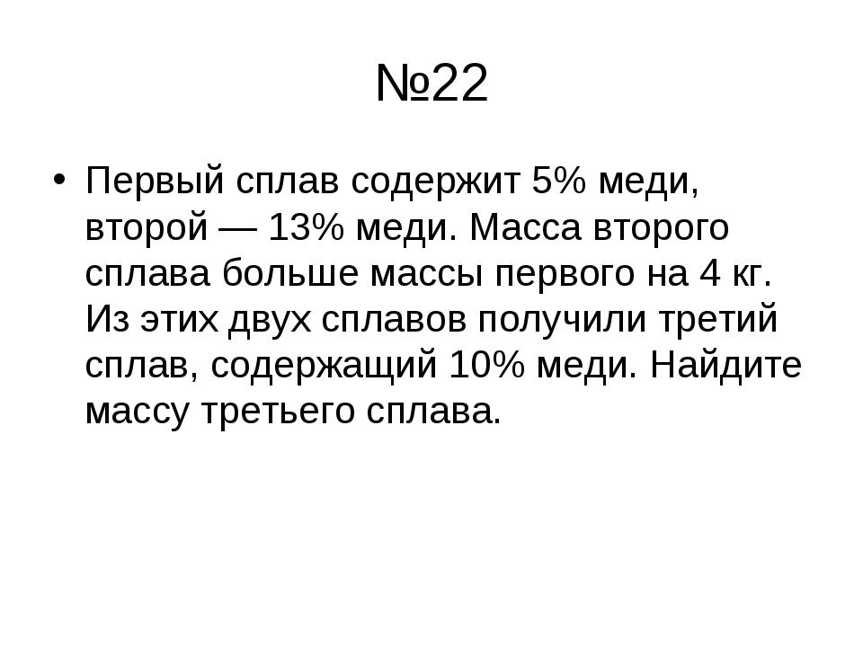 №22 Первый сплав содержит 5% меди, второй — 13% меди. Масса второго сплава бо...