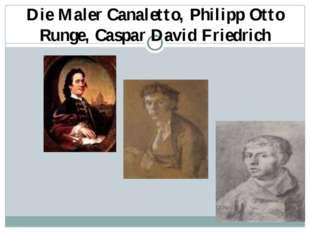 Die Maler Canaletto, Philipp Otto Runge, Caspar David Friedrich