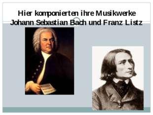 Hier komponierten ihre Musikwerke Johann Sebastian Bach und Franz Listz