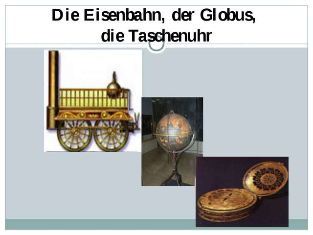 Die Eisenbahn, der Globus, die Taschenuhr