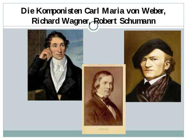 Die Komponisten Carl Maria von Weber, Richard Wagner, Robert Schumann