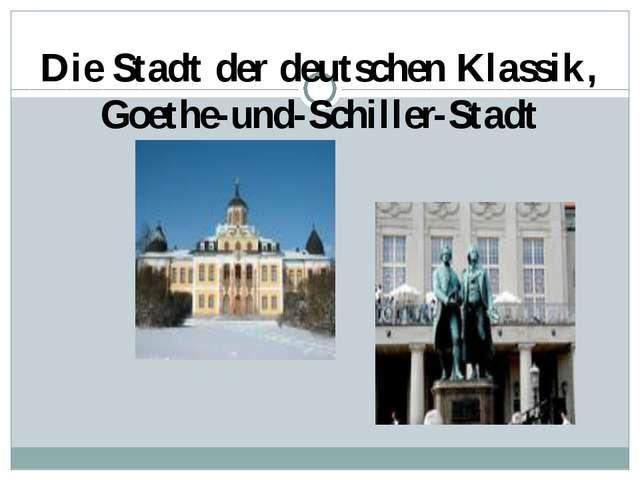 Die Stadt der deutschen Klassik, Goethe-und-Schiller-Stadt