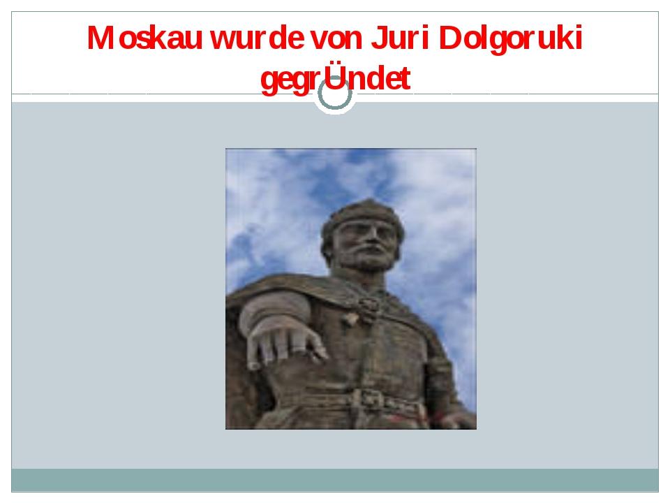 Moskau wurde von Juri Dolgoruki gegrÜndet