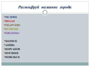 Расшифруй название города МСЛОХК ВИААН ОКАРСКВО ИГЛИОНК КВЕЛЕНЬС ХОЛМСК АНИВА