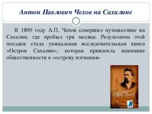 Антон Павлович Чехов на Сахалине В 1890 году А.П. Чехов совершил путешествие
