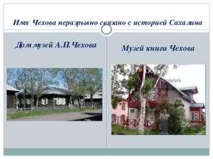 Имя Чехова неразрывно связано с историей Сахалина Дом музей А.П.Чехова Музей