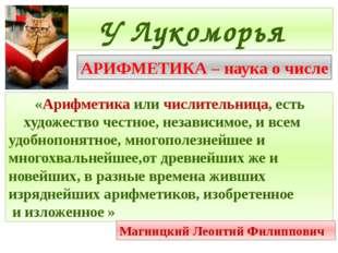 У Лукоморья АРИФМЕТИКА – наука о числе «Арифметика или числительница, есть ху
