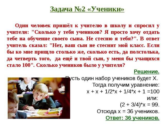 Задача №2 «Ученики» Один человек пришёл к учителю в школу и спросил у учителя...